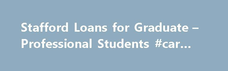 Stafford Loans for Graduate – Professional Students #car #loan http://loan.remmont.com/stafford-loans-for-graduate-professional-students-car-loan/  #graduate school loans # Federal Stafford Loans for Graduate and Professional Students Share this page The Federal Stafford loan is a low-cost, fixed-rate federal student loan available to graduate and professional school students, not just undergraduate students. Federal Stafford loans are the most common and among the lowest-cost ways to pay…
