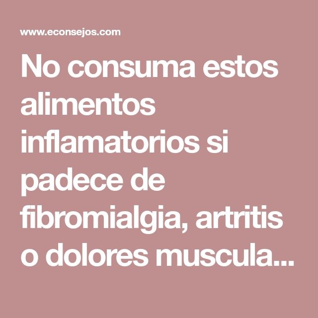 No consuma estos alimentos inflamatorios si padece de fibromialgia, artritis o dolores musculares