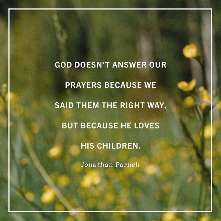 God doesn't answer our prayers because we said them the right way, but because he loves his children. ~Jonathan Parnell