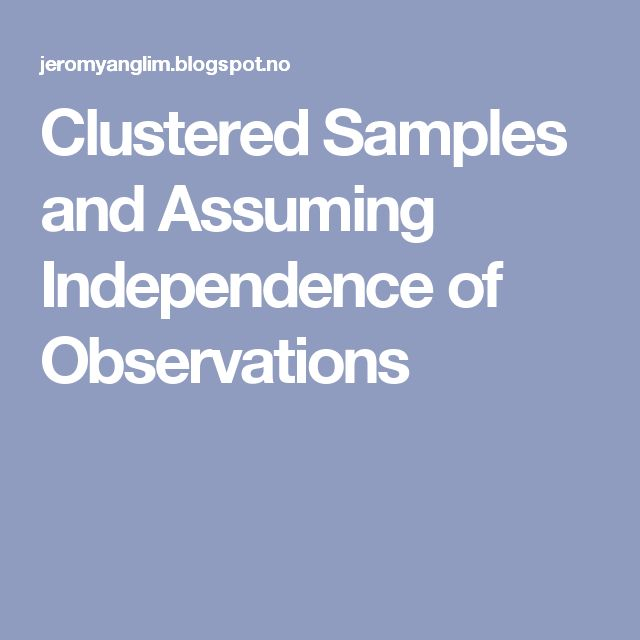 Clustered Samples and Assuming Independence of Observations