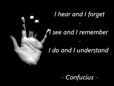 """""""I hear and I forget. I see and I remember. I do and I understand."""" ~ Confucius"""