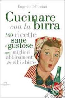 Cucinare con la birra. 100 ricette sane e gustose, con i migliori abbinamenti fra cibi e birre libro di Pellicciari Eugenio