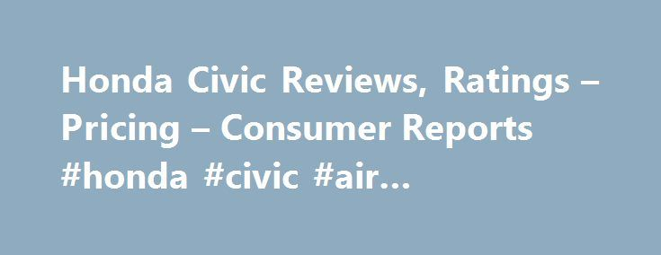 Honda Civic Reviews, Ratings – Pricing – Consumer Reports #honda #civic #air #conditioning http://utah.remmont.com/honda-civic-reviews-ratings-pricing-consumer-reports-honda-civic-air-conditioning/  # The Civic is substantial and capable. The 2.0-liter four-cylinder and optional 1.5-liter turbo deliver good fuel economy, and the turbo brings more oomph and readily available power. The continuously variable transmission amplifies the noise of the base engine; it works better with the turbo…