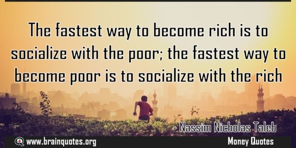 The fastest way to become rich is to socialize with the poor; the fastest way  The fastest way to become rich is to socialize with the poor; the fastest way to become poor is to socialize with the rich  For more #brainquotes http://ift.tt/28SuTT3  The post The fastest way to become rich is to socialize with the poor; the fastest way appeared first on Brain Quotes.  http://ift.tt/2dTyjnE