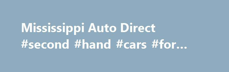 Mississippi Auto Direct #second #hand #cars #for #sale http://italy.remmont.com/mississippi-auto-direct-second-hand-cars-for-sale/  #auto direct # Welcome to Mississippi Auto Direct A Pre-Owned Auto Dealer serving the greater Natchez, MS area. Our goal is to make your car buying experience the best possible. Mississippi Auto Direct s virtual dealership offers a wide variety of used cars, incentives, service specials, and parts savings. We are conveniently located in Natchez, MS and proudly…