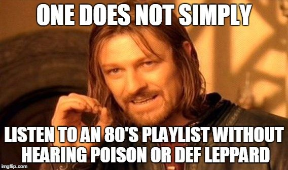 One Does Not Simply Meme | ONE DOES NOT SIMPLY LISTEN TO AN 80'S PLAYLIST WITHOUT HEARING POISON OR DEF LEPPARD | image tagged in memes,one does not simply | made w/ Imgflip meme maker