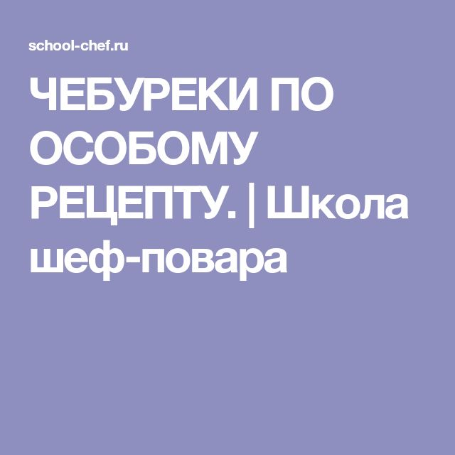 ЧЕБУРЕКИ ПО ОСОБОМУ РЕЦЕПТУ. | Школа шеф-повара