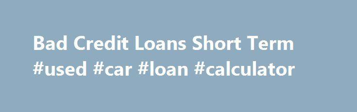 Bad Credit Loans Short Term #used #car #loan #calculator http - car loan calculator