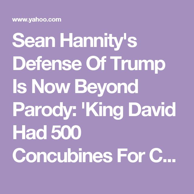 Sean Hannity's Defense Of Trump Is Now Beyond Parody: 'King David Had 500 Concubines For Crying Out Loud'