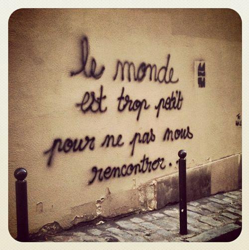 Le monde est trop petit pour ne pas nous rencontrer. // the world is too small for us not to meet.