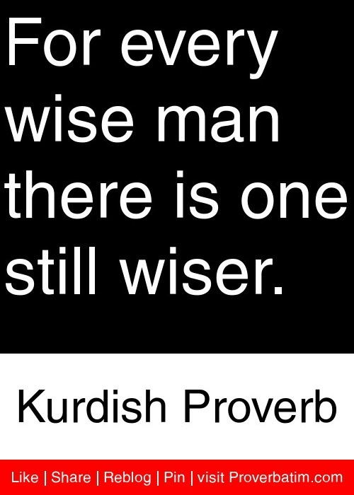For every wise man there is one still wiser. - Kurdish Proverb #proverbs #quotes