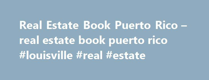Real Estate Book Puerto Rico – real estate book puerto rico #louisville #real #estate http://real-estate.remmont.com/real-estate-book-puerto-rico-real-estate-book-puerto-rico-louisville-real-estate/  #real estate puerto rico # R eal E state B ook professor L uis N ieves Morillo REAL ESTATE TEXT for the broker and salesperson' s course AVAILABLE IN English and S panish 2014 version Description of the Real Estate Book Continuing the legacy of this well-known book, author Luis Nieves has fully…
