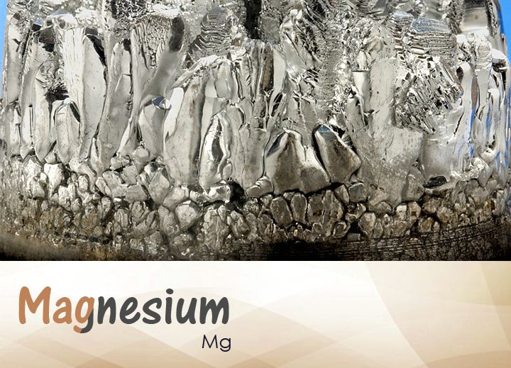 Magnesium Ninth most abundant element doesn't occur naturally in itself, but with other elements. Slightly tarnishes in air. When its finely divided, it immediately combusts with a white flame. Seventh most abundant element in humans.Beneficial  function in muscles, heart, skeletal & nervous system. Bolsters immune system, helps regulate blood sugar levels, blood pressure. Used as metal, magnesium is an alloy for aluminum, in die-casting, expel sulfur in production steel, iron & of titanium.