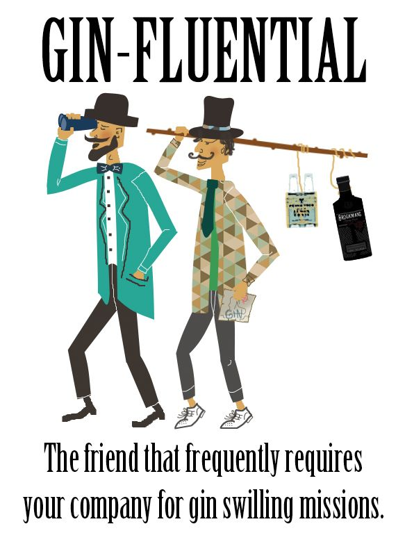 Gin-fluential - The friend that frequently requires your participation in gin swilling missions