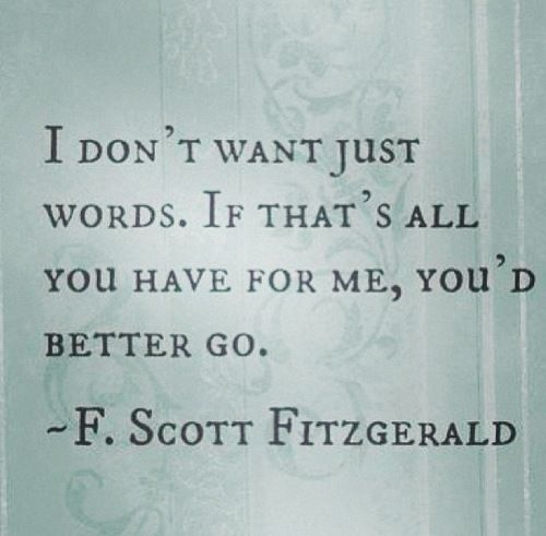"""""""I don't want just words. If that's all you have for me, you'd better go."""" - F. Scott Fitzgerald"""