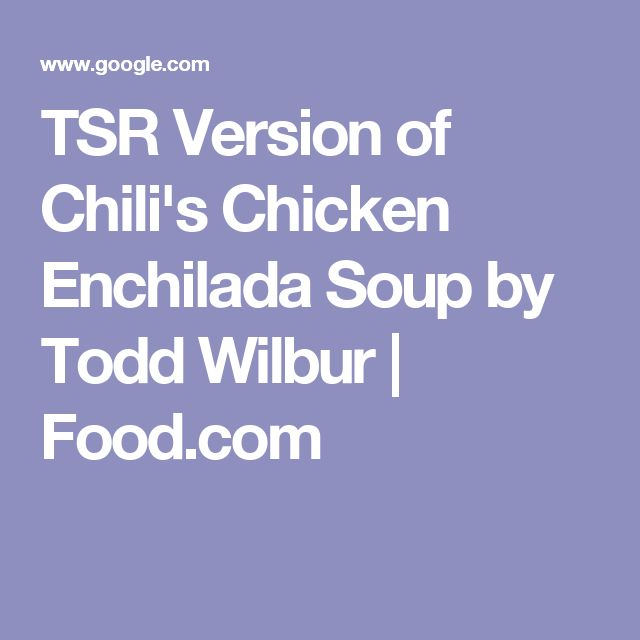TSR Version of Chili's Chicken Enchilada Soup by Todd Wilbur | Food.com