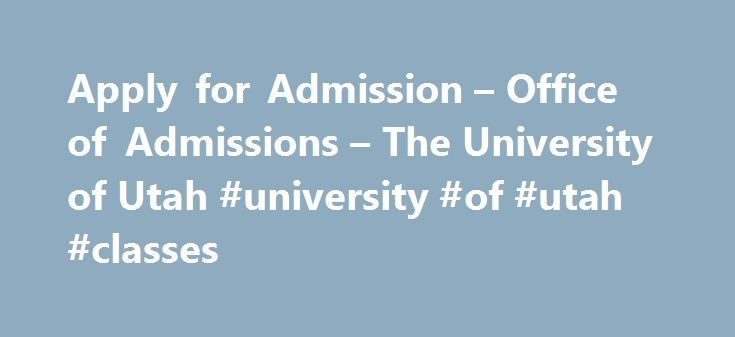 Apply for Admission – Office of Admissions – The University of Utah #university #of #utah #classes http://georgia.remmont.com/apply-for-admission-office-of-admissions-the-university-of-utah-university-of-utah-classes/  # Apply for Admission Non-degree seeking? Learn about how to apply to the U. Completing the Application Types of Questions It helps to be prepared to answer the following questions before beginning the application. If you need to stop and restart your application you will be…