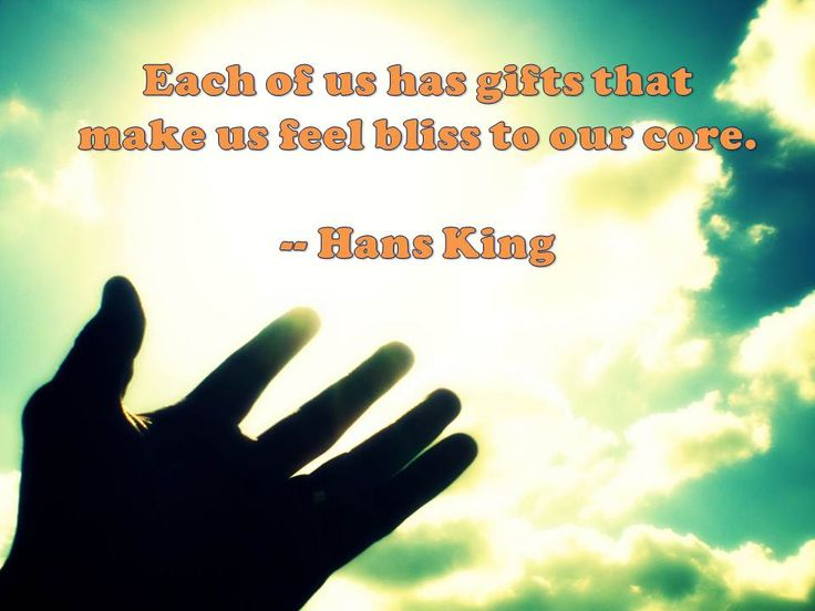 Each of us has gifts that make us feel bliss to our core. -- Hans King