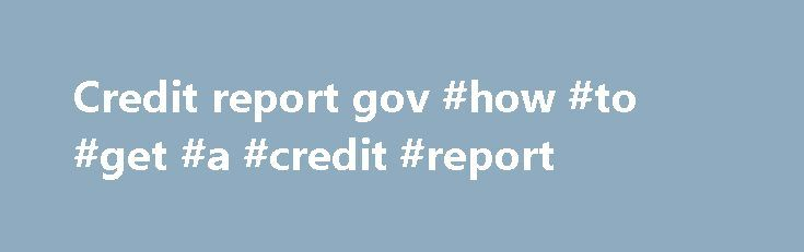 Credit report gov #how #to #get #a #credit #report http://nef2.com/credit-report-gov-how-to-get-a-credit-report/  #credit report gov # FreeCreditReport.Gov FreeCreditReport.Gov It is very necessary to apply, receive, understand and then act upon a free credit report. These reports are used by agencies to determine your financial position and decide whether or not you are worth investing in. In basically all of the cases, your report is used by landlords...