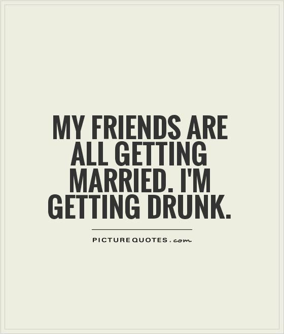 My friends are all getting married. I'm getting drunk. Picture Quotes.