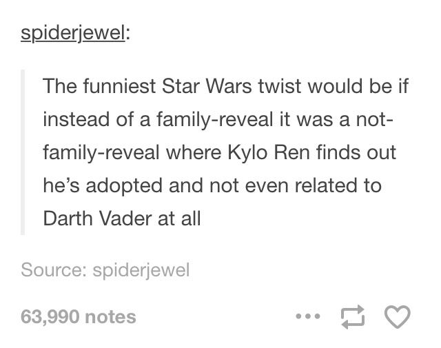 The funniest Star Wars twist would be if instead of a family-reveal it was a not-family-reveal where Kylo Ren find out he's adopted and not even related to Darth Vader at all.