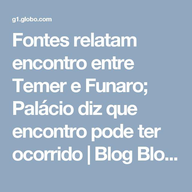 Fontes relatam encontro entre Temer e Funaro; Palácio diz que encontro pode ter ocorrido   Blog Blog da Andréia Sadi da Rede Globo
