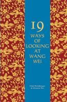 Nineteen ways of looking at Wang Wei : how a Chinese poem is translated / exhibit & commentary by Eliot Weinberger ; further comments by Oct...