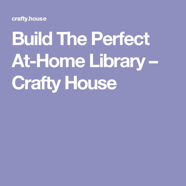 Build The Perfect At-Home Library – Crafty House