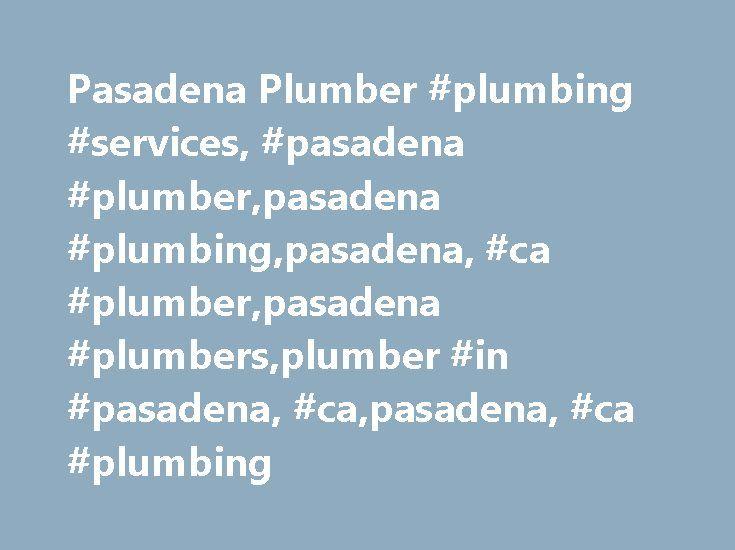Pasadena Plumber #plumbing #services, #pasadena #plumber,pasadena #plumbing,pasadena, #ca #plumber,pasadena #plumbers,plumber #in #pasadena, #ca,pasadena, #ca #plumbing http://turkey.remmont.com/pasadena-plumber-plumbing-services-pasadena-plumberpasadena-plumbingpasadena-ca-plumberpasadena-plumbersplumber-in-pasadena-capasadena-ca-plumbing/  # Pasadena Plumbing Services by Plumbing Services Welcome To Plumbing Services! Welcome to Plumbing Services, where we offer all of your plumbing…