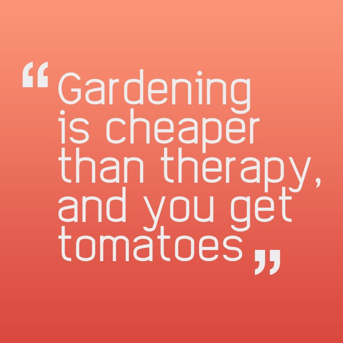 """Gardening is cheaper than therapy, and you get tomatoes."""