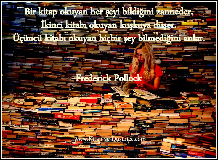 """""""Bir kitap okuyan her şeyi bildiğini zanneder. İkinci kitabı okuyan kuşkuya düşer. Üçüncü kitabı okuyan hiçbir şey bilmediğini anlar."""" Frederick Pollock http://www.kitapvedusunce.com/"""