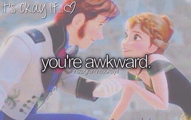 It's ok if you're awk:P I'm awkward all the time! Haha