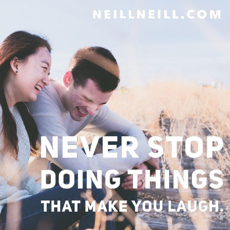 Never stop doing things that make you laugh.