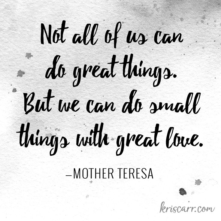 Not all of us can do great things. But we can do small