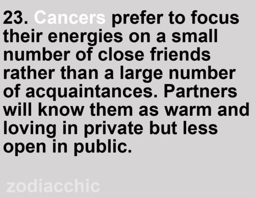 Zodiac Facts #23: Cancers prefer to focus their energies on a small number of close friends rather than a large number of acquaintances. Known as warm and loving in private but less open in public.