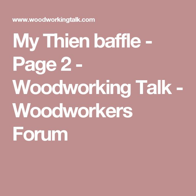 My Thien baffle - Page 2 - Woodworking Talk - Woodworkers Forum