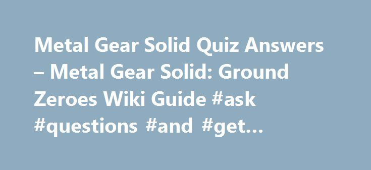 Metal Gear Solid Quiz Answers – Metal Gear Solid: Ground Zeroes Wiki Guide #ask #questions #and #get #answers #for #free http://answer.remmont.com/metal-gear-solid-quiz-answers-metal-gear-solid-ground-zeroes-wiki-guide-ask-questions-and-get-answers-for-free/  #answer gear # Metal Gear Solid Quiz Answers This page contains information – including all the answers to – the Metal Gear Solid (1998) Quiz found at the end of the Extra Op 'Deja Vu '. Once players reach the exit, they will be…