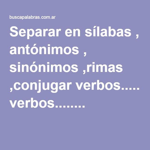 Separar en sílabas , antónimos , sinónimos ,rimas ,conjugar verbos........