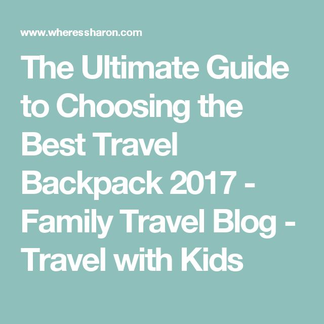 The Ultimate Guide to Choosing the Best Travel Backpack 2017 - Family Travel Blog - Travel with Kids