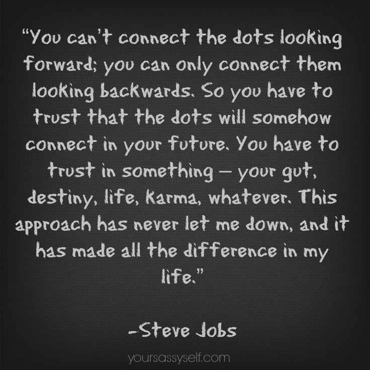 """""""You can't connect the dots looking forward; you can only connect them looking backwards. So you have to trust that the dots will somehow connect in your future. You have to trust in something – your gut, destiny, life, karma, whatever. This approach has never let me down, and it has made all the difference in my life."""" - Steve Jobs quote - Week 2 – Manifesting True Success (21-Day Meditation Experience™) - YourSassySelf.com"""