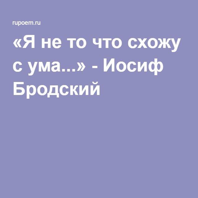 «Я не то что схожу с ума...» - Иосиф Бродский