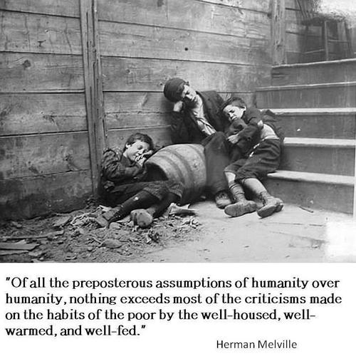 """herman melville quote on humanity~the other day I heard someone speak of the homeless and  she said, """"they just don't care, they will always be homeless""""...It took everything I had not to go off on her, the narrow-mindedness of that statement is absurd."""