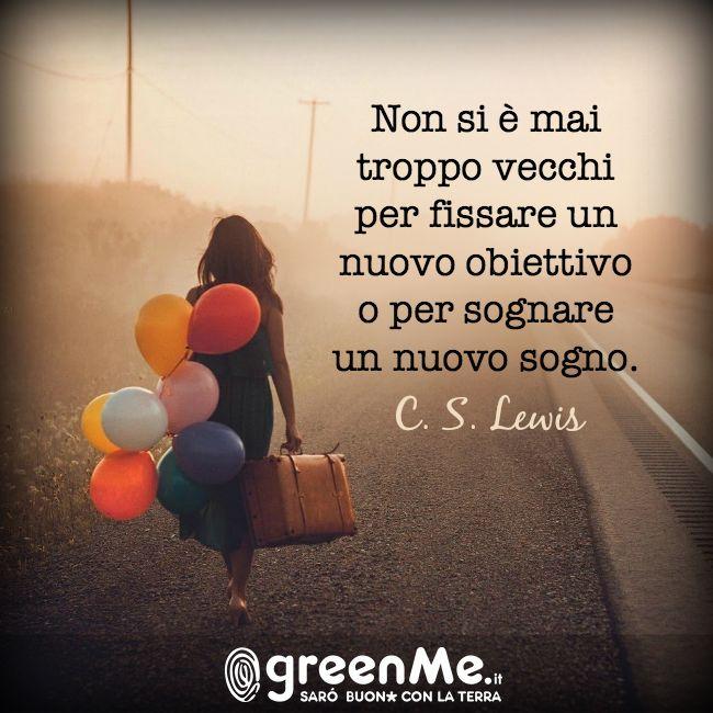 Non si è mai troppo vecchi per fissare un nuovo obiettivo o per sognare un nuovo sogno. C. S. Lewis www.greenme.it