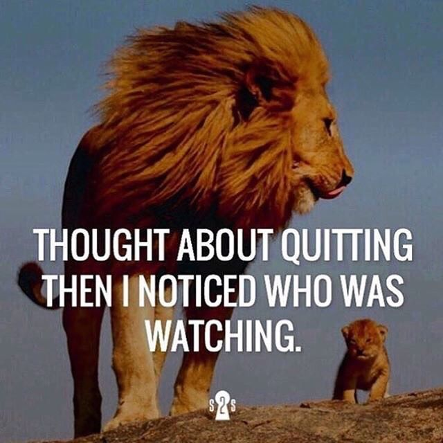 Thought about quitting then i noticed who was watching.