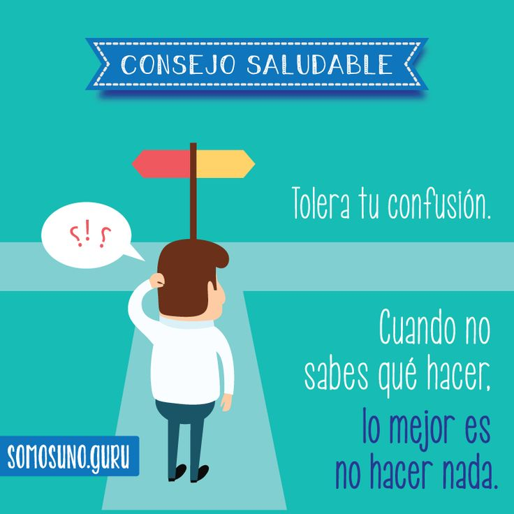 Consejo Saludable: Tolera tu confusión. Cuando no sabes qué hacer, lo mejor es no hacer nada.