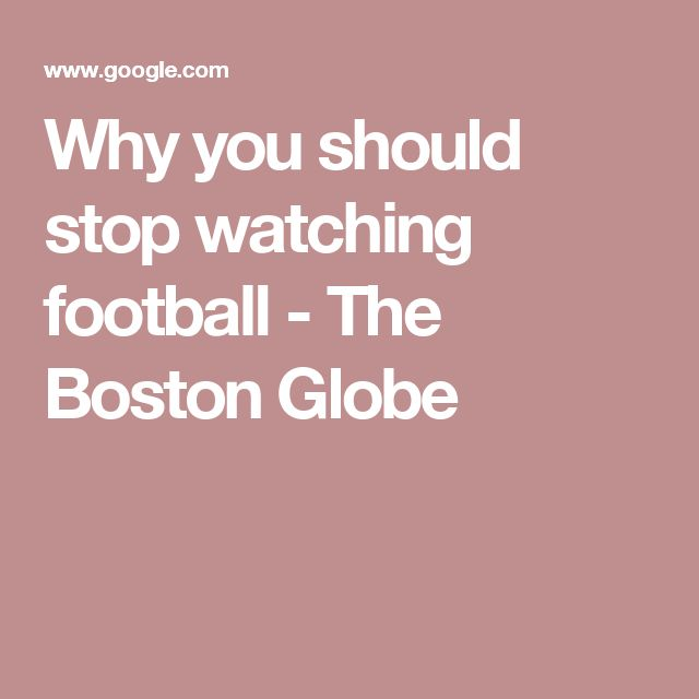 Why you should stop watching football - The Boston Globe