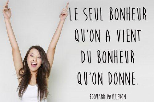 """""""Le seul bonheur qu'on a vient du bonheur qu'on donne."""" Edouard Pailleron"""