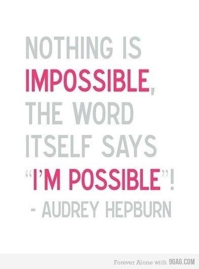 Nothing is impossible! - Audrey Hepburn