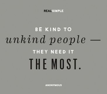 Be Kind - Anonymous. This is a hard thing to do, but