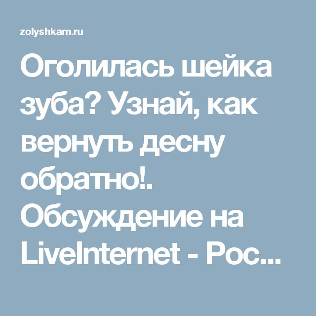 Оголилась шейка зуба? Узнай, как вернуть десну обратно!. Обсуждение на LiveInternet - Российский Сервис Онлайн-Дневников